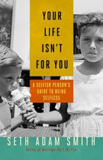 Your Life isn't for You : A Selfish Person's Guide to Being Selfless - Seth Adam Smith