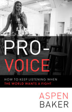 Pro-Voice : How to Keep Listening When the World Wants a Fight - Aspen Baker