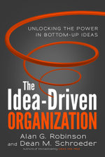 The Idea-Driven Organization : Unlocking the Power in Bottom-Up Ideas - Alan G. Robinson