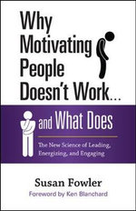 Why Motivating People Doesn't Work...and What Does : The New Science of Leading, Energizing, and Engaging - Susan L. Fowler