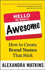 Hello, My Name is Awesome : How to Create Brand Names That Stick - Alexandra Watkins