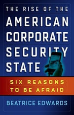 The Rise of the American Corporate Security State : Six Reasons to be Afraid - Beatrice Edwards