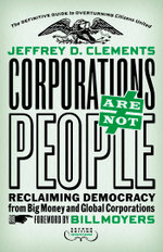 Corporations Are Not People : Reclaiming Democracy from Big Money and Global Corporations - Jeffrey D. Clements