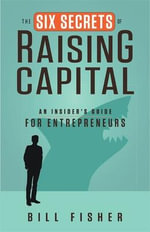 The Six Secrets of Raising Capital : an Insider's Guide for Entrepreneurs - Bill Fisher