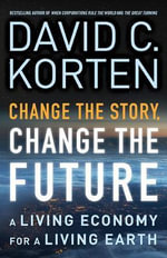 Change the Story, Change the Future : A Living Economy for a Living Earth - David C Korten