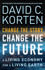 Change the Story, Change the Future : A Living Economy for a Living Earth - David C. Korten
