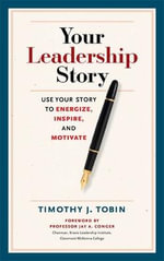 Your Leadership Story : Use Your Story to Energize, Inspire, and Motivate - Timothy J. Tobin
