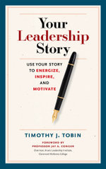 Your Leadership Story : Use Your Story to Energize, Inspire, and Motivate - Tim Tobin