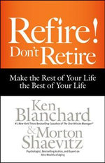 Refire! Don't Retire : Make the Rest of Your Life the Best of Your Life - Ken Blanchard, Jr.
