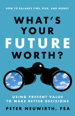 What's Your Future Worth? : Using Present Value to Make Better Decisions - Peter Neuwirth