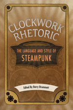 Clockwork Rhetoric : The Language and Style of Steampunk