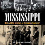 Ed King S Mississippi : Behind the Scenes of Freedom Summer - Rev Ed King