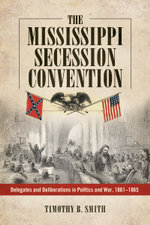 The Mississippi Secession Convention : Delegates and Deliberations in Politics and War, 1861-1865 - Timothy B. Smith