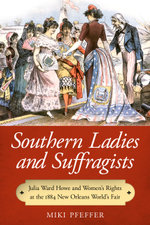Southern Ladies and Suffragists : Julia Ward Howe and Women's Rights at the 1884 New Orleans World's Fair - Miki Pfeffer