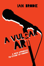 A Vulgar Art : A New Approach to Stand-Up Comedy - Ian Brodie