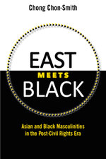 East Meets Black : Asian and Black Masculinities in the Post-Civil Rights Era - Chong Chon-Smith