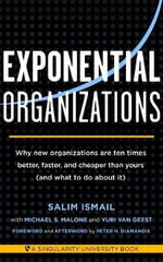 Exponential Organizations : Why New Organizations are Ten Times Better, Faster, and Cheaper Than Yours (and What to Do About it) - Salim Ismail