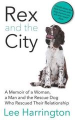 Rex and the City : A Memoir of a Woman, a Man and the Rescue Dog Who Rescued Their Relationship - Lee Harrington