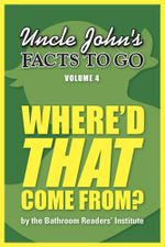 Uncle John's Facts to Go Where'd That Come From? - Bathroom Readers' Institute
