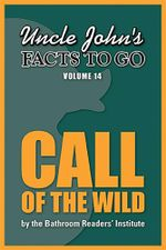 Uncle John's Facts to Go Call of the Wild - Bathroom Readers' Institute