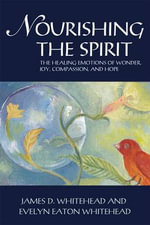 Nourishing the Spirit : The Positive Emotions of Wonder, Joy, Compassion and Hope - James D. Whitehead
