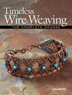 Timeless Wire Weaving : The Complete Course - Lisa Barth