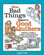 When Bad Things Happen to Good Quilters : Survival Guide for Fixing and Finishing Any Quilting Projects - Joan Ford