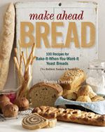 Make Ahead Bread : 100 Recipes for Bake-it-When-You-Want-it Yeast Breads - Donna Currie