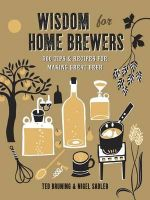 Wisdom for Home Brewers : 500 Tips & Recipes for Making Great Beer - Ted Bruning