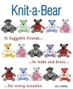Knit-A-Bear : 15 Huggable Friends to Make and Dress for Every Occasion - Val Pierce