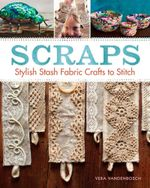 Scraps : Stylish Stash Fabric Crafts to Stitch - Vera Vandenbosch