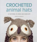 Crocheted Animal Hats : 15 Patterns to Hook and Show Off - Vanessa Mooncie
