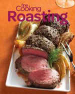 Fine Cooking Roasting : Favorite Oven Recipes for Chicken, Beef, Veggies & More
