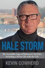 Hale Storm : The Incredible Saga of Baltimore's Ed Hale, Including a Secret Life with the CIA - Kevin Cowherd