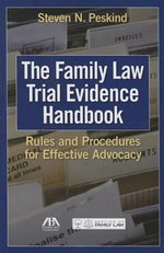 The Family Law Trial Evidence Handbook : Rules and Procedures for Effective Advocacy - Steven N Peskind