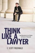 Think Like a Lawyer : Legal Reasoning for Law Students and Business Professionals - Scott Fruehwald
