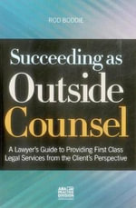 Succeeding as Outside Counsel : A Lawyer S Guide to Providing First Class Legal Services from the Client S Perspective - Rod Boddie