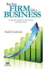 Run Your Firm Like a Business : An Operational Guide for the Solo Practitioner and Small Law Firm - Frank T Lockwood