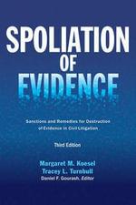 Spoliation of Evidence : Sanctions and Remedies for Destruction of Evidence in Civil Litigation - Margaret M Koesel