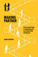 Making Partner : The Essential Guide to Negotiating the Law School Path and Beyond - Adam Gropper