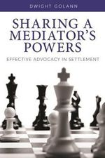 Sharing a Mediator's Powers : Effective Advocacy in Settlement - Dwight Golann