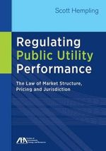 Regulating Public Utility Performance : The Law of Market Structure, Pricing and Jurisdiction - Scott Hempling