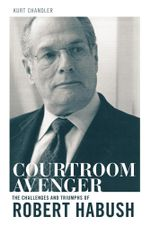 Courtroom Avenger : The Challenges and Triumphs of Robert Habush - Kurt Chandler