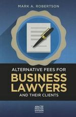 Alternative Fees for Business Lawyers and Their Clients - Mark A Robertson