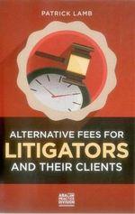 Alternative Fees for Litigators and Their Clients - Patrick J Lamb