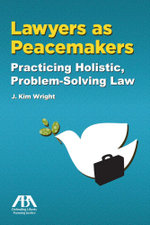 Lawyers as Peacemakers : Practicing Holistic, Problem-Solving Law - J. Kim Wright