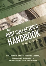 The Debt Collector's Handbook : Collecting Debts, Finding Assets, Enforcing Judgments, and Beating Your Creditors - General David J Cook
