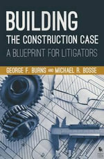 Building the Construction Case : A Blueprint for Litigators - George F Burns