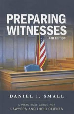 Preparing Witnesses : A Practical Guide for Lawyers and Their Clients - Daniel I. Small