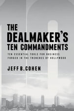 The Dealmaker's Ten Commandments : Business Tips and Tactics from the Trenches of Hollywood - Jeff B. Cohen